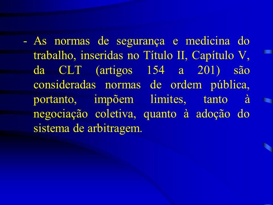 As normas de segurança e medicina do trabalho, inseridas no Título II, Capítulo V, da CLT (artigos 154 a 201) são consideradas normas de ordem pública, portanto, impõem limites, tanto à negociação coletiva, quanto à adoção do sistema de arbitragem.