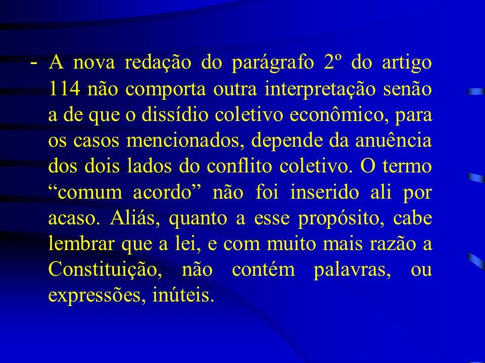 - A nova redação do parágrafo 2º do artigo 114 não comporta outra interpretação senão a de que o dissídio coletivo econômico, para os casos mencionados, depende da anuência dos dois lados do conflito coletivo.