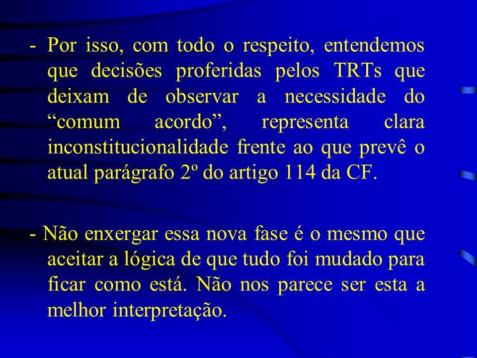 Por isso, com todo o respeito, entendemos que decisões proferidas pelos TRTs que deixam de observar a necessidade do comum acordo , representa clara inconstitucionalidade frente ao que prevê o atual parágrafo 2º do artigo 114 da CF.