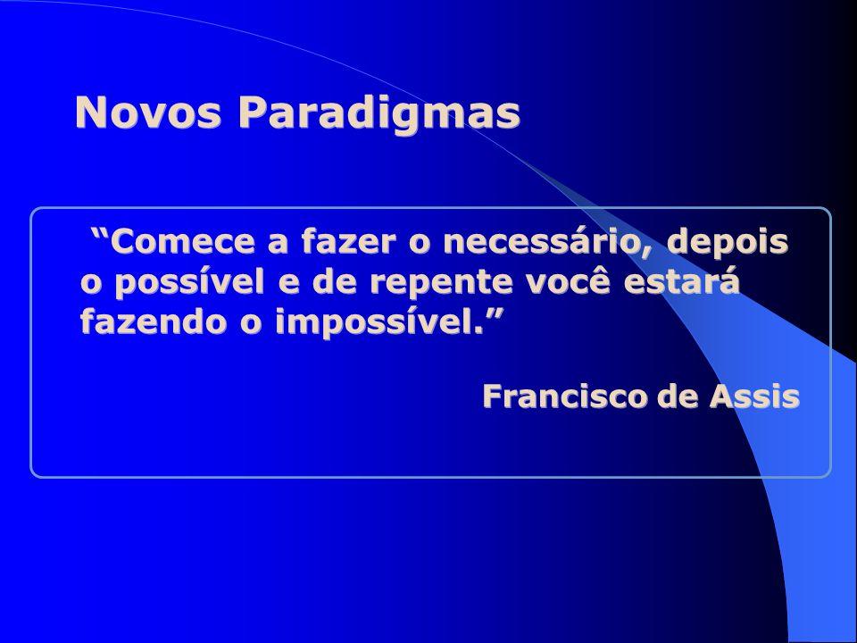 Novos Paradigmas Comece a fazer o necessário, depois o possível e de repente você estará fazendo o impossível.