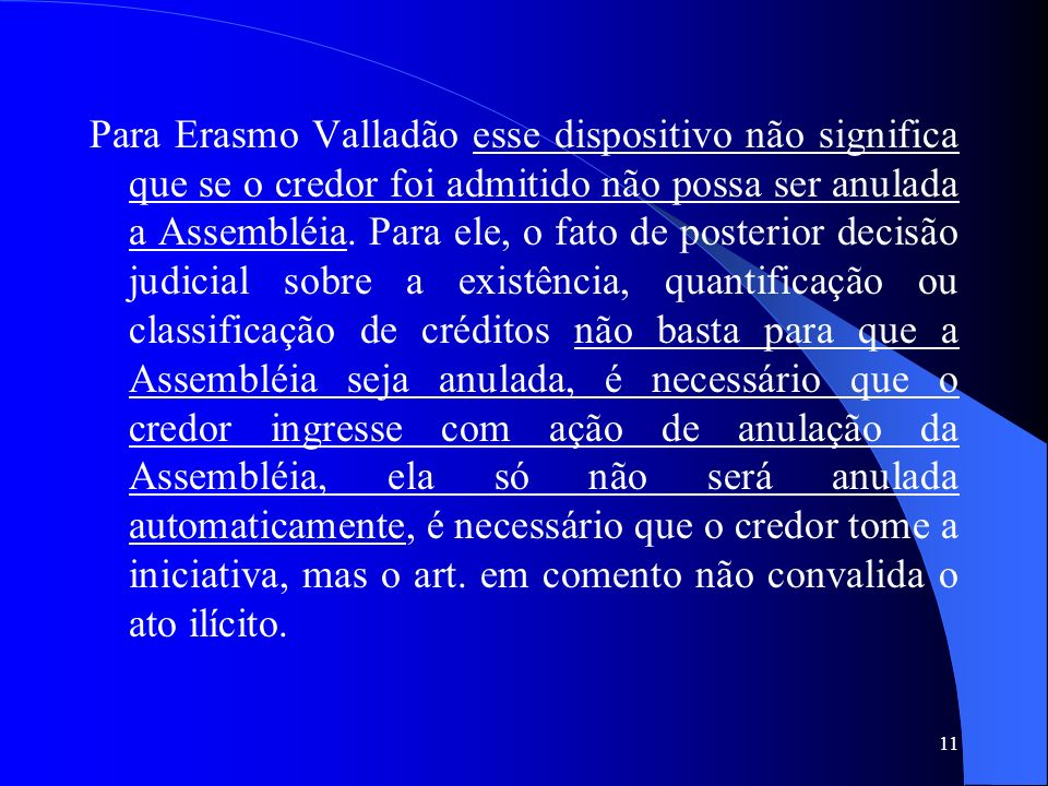 Para Erasmo Valladão esse dispositivo não significa que se o credor foi admitido não possa ser anulada a Assembléia.