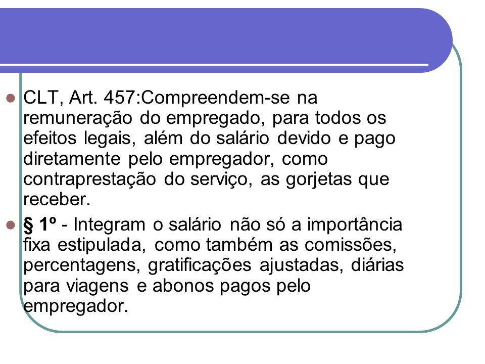 CLT, Art. 457:Compreendem-se na remuneração do empregado, para todos os efeitos legais, além do salário devido e pago diretamente pelo empregador, como contraprestação do serviço, as gorjetas que receber.