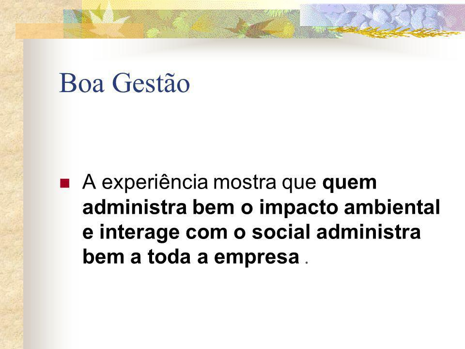 Boa Gestão A experiência mostra que quem administra bem o impacto ambiental e interage com o social administra bem a toda a empresa .