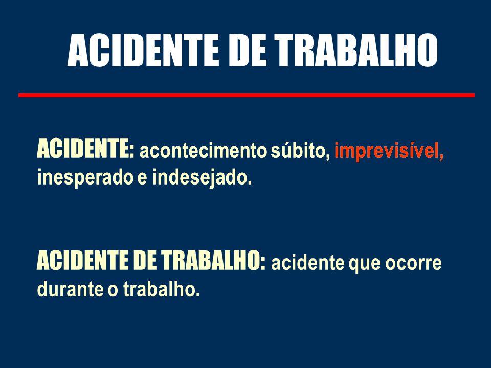 ACIDENTE DE TRABALHO ACIDENTE: acontecimento súbito, imprevisível, inesperado e indesejado.