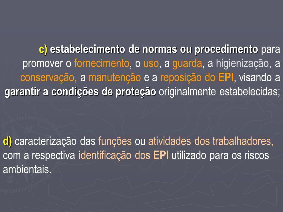 c) estabelecimento de normas ou procedimento para promover o fornecimento, o uso, a guarda, a higienização, a conservação, a manutenção e a reposição do EPI, visando a garantir a condições de proteção originalmente estabelecidas;