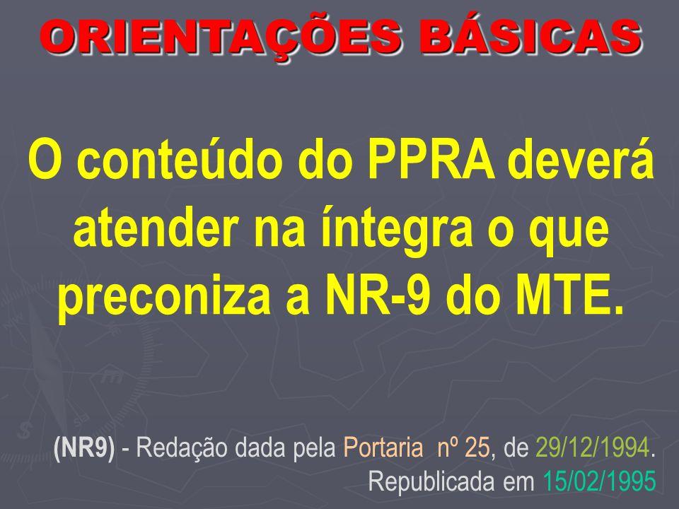 ORIENTAÇÕES BÁSICAS O conteúdo do PPRA deverá atender na íntegra o que preconiza a NR-9 do MTE.