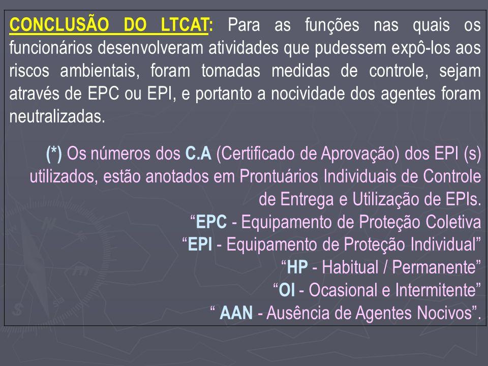 CONCLUSÃO DO LTCAT: Para as funções nas quais os funcionários desenvolveram atividades que pudessem expô-los aos riscos ambientais, foram tomadas medidas de controle, sejam através de EPC ou EPI, e portanto a nocividade dos agentes foram neutralizadas.