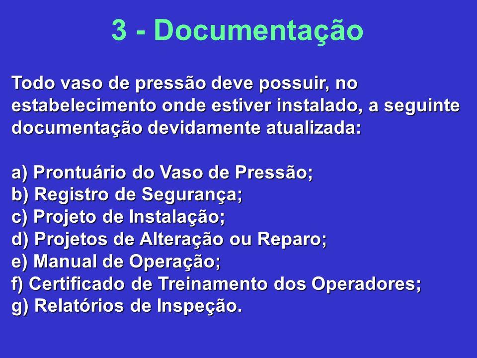 3 - Documentação Todo vaso de pressão deve possuir, no estabelecimento onde estiver instalado, a seguinte documentação devidamente atualizada: