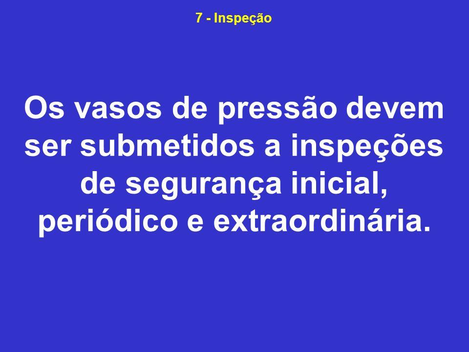 7 - Inspeção Os vasos de pressão devem ser submetidos a inspeções de segurança inicial, periódico e extraordinária.
