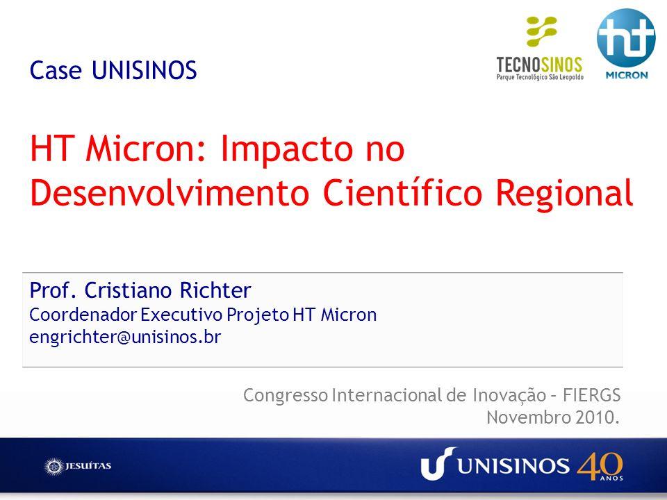 Case UNISINOS HT Micron: Impacto no Desenvolvimento Científico Regional Prof. Cristiano Richter Coordenador Executivo Projeto HT Micron engrichter@unisinos.br