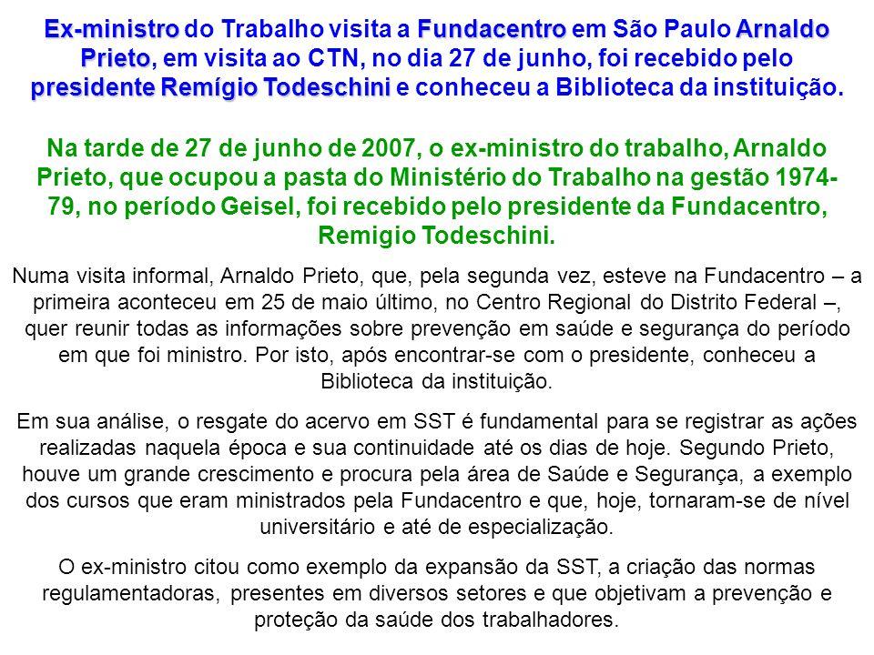 Ex-ministro do Trabalho visita a Fundacentro em São Paulo Arnaldo Prieto, em visita ao CTN, no dia 27 de junho, foi recebido pelo presidente Remígio Todeschini e conheceu a Biblioteca da instituição.
