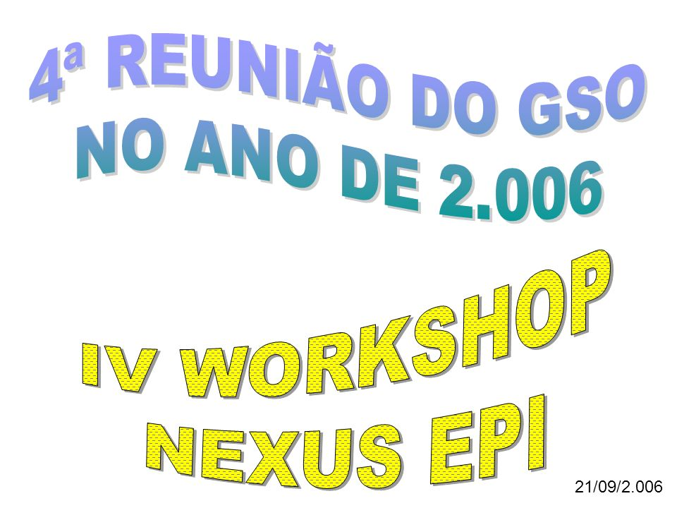 4ª REUNIÃO DO GSO NO ANO DE 2.006 IV WORKSHOP NEXUS EPI 21/09/2.006