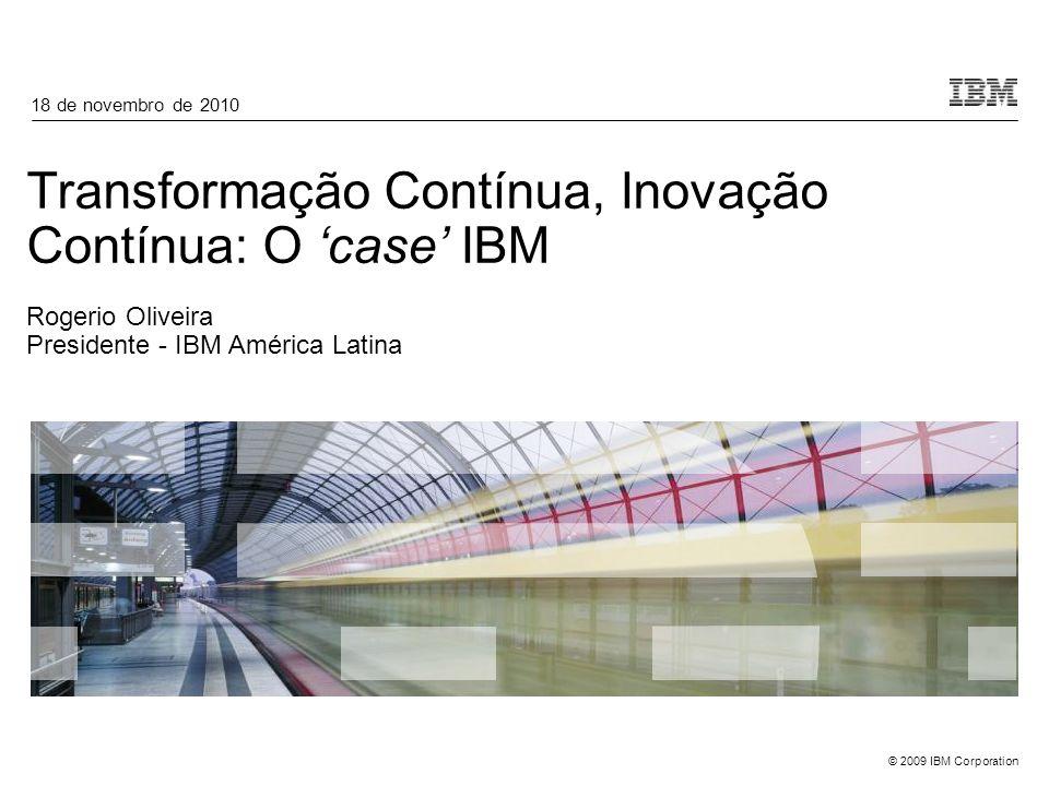 18 de novembro de 2010 Transformação Contínua, Inovação Contínua: O 'case' IBM Rogerio Oliveira Presidente - IBM América Latina.