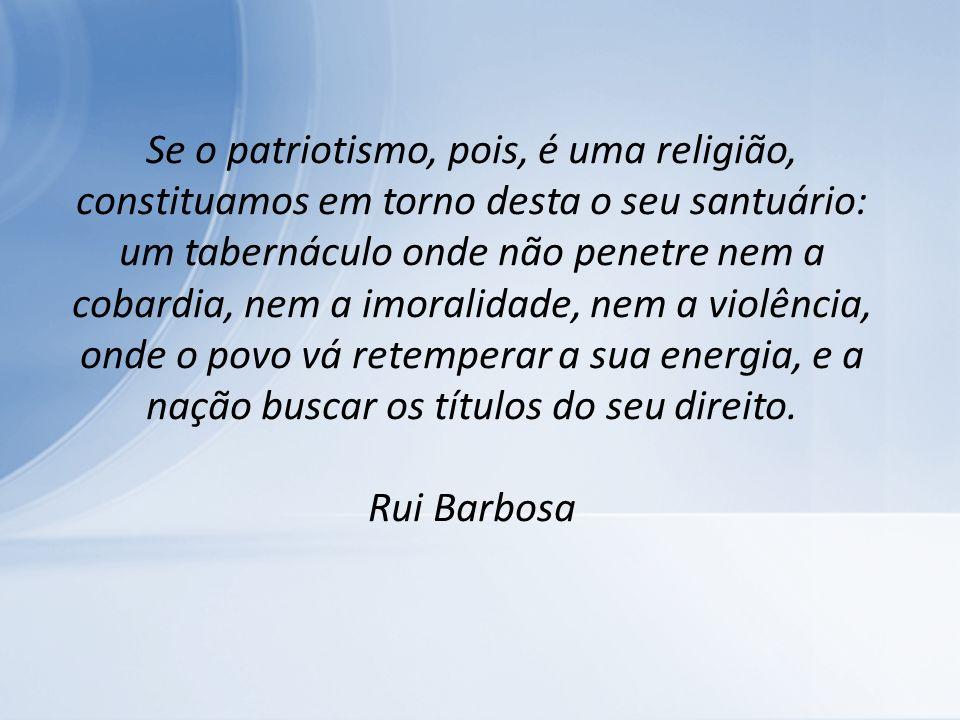 Se o patriotismo, pois, é uma religião, constituamos em torno desta o seu santuário: um tabernáculo onde não penetre nem a cobardia, nem a imoralidade, nem a violência, onde o povo vá retemperar a sua energia, e a nação buscar os títulos do seu direito.
