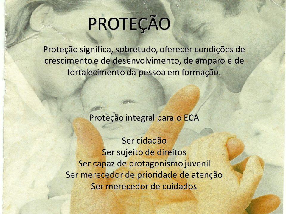 PROTEÇÃOProteção significa, sobretudo, oferecer condições de crescimento e de desenvolvimento, de amparo e de fortalecimento da pessoa em formação.