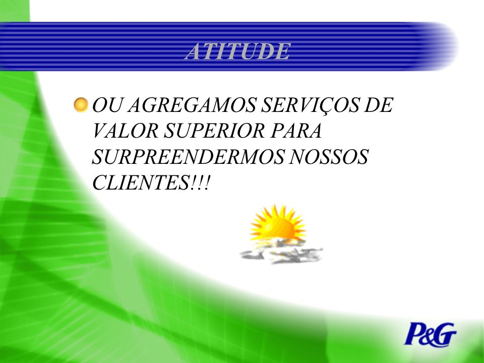 ATITUDE OU AGREGAMOS SERVIÇOS DE VALOR SUPERIOR PARA SURPREENDERMOS NOSSOS CLIENTES!!!