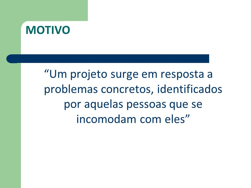 MOTIVO Um projeto surge em resposta a problemas concretos, identificados por aquelas pessoas que se incomodam com eles
