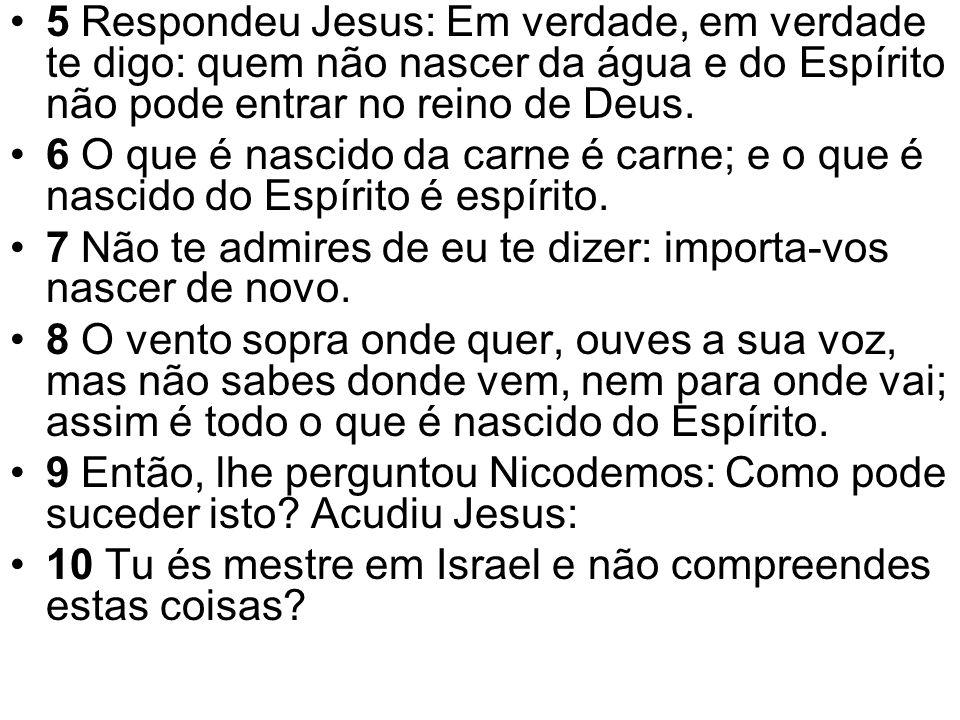 5 Respondeu Jesus: Em verdade, em verdade te digo: quem não nascer da água e do Espírito não pode entrar no reino de Deus.