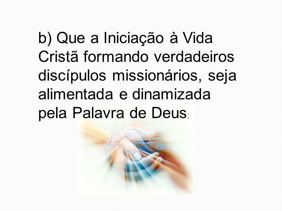 b) Que a Iniciação à Vida Cristã formando verdadeiros discípulos missionários, seja alimentada e dinamizada pela Palavra de Deus;