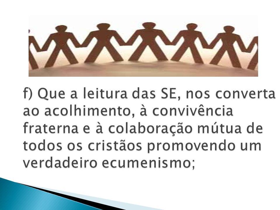 f) Que a leitura das SE, nos converta ao acolhimento, à convivência fraterna e à colaboração mútua de todos os cristãos promovendo um verdadeiro ecumenismo;