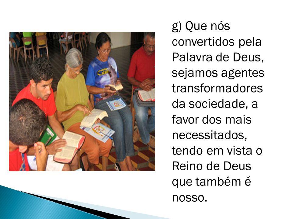 g) Que nós convertidos pela Palavra de Deus, sejamos agentes transformadores da sociedade, a favor dos mais necessitados, tendo em vista o Reino de Deus que também é nosso.