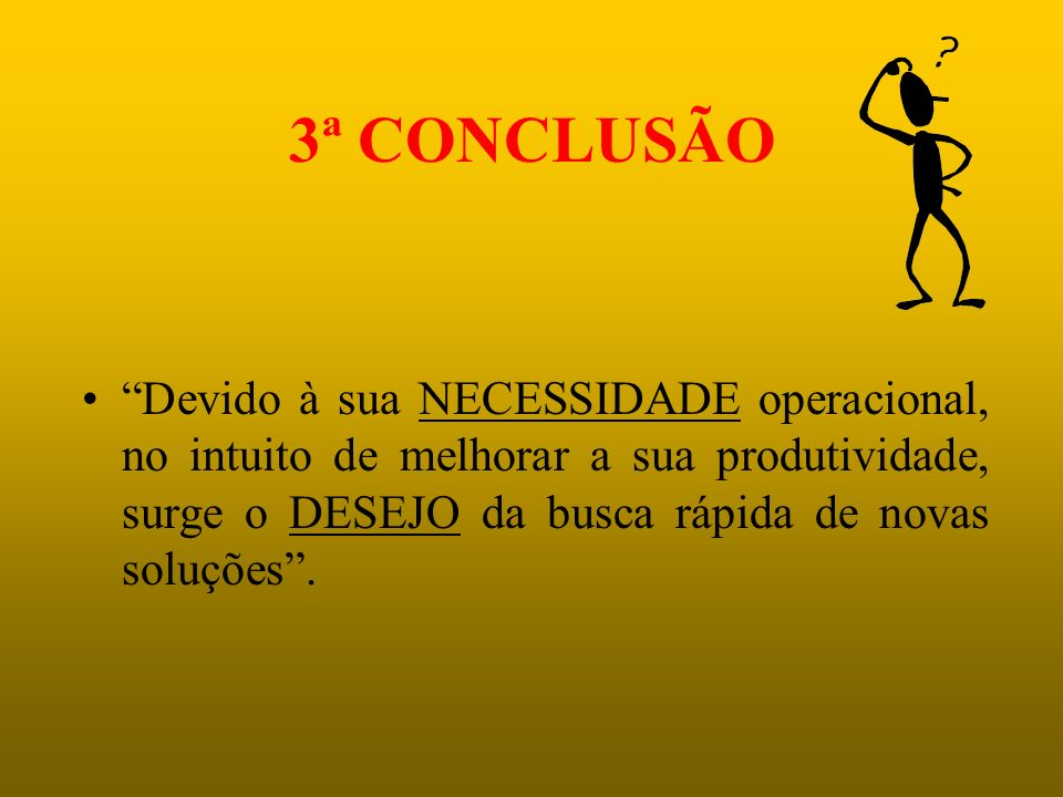 3ª CONCLUSÃO Devido à sua NECESSIDADE operacional, no intuito de melhorar a sua produtividade, surge o DESEJO da busca rápida de novas soluções .