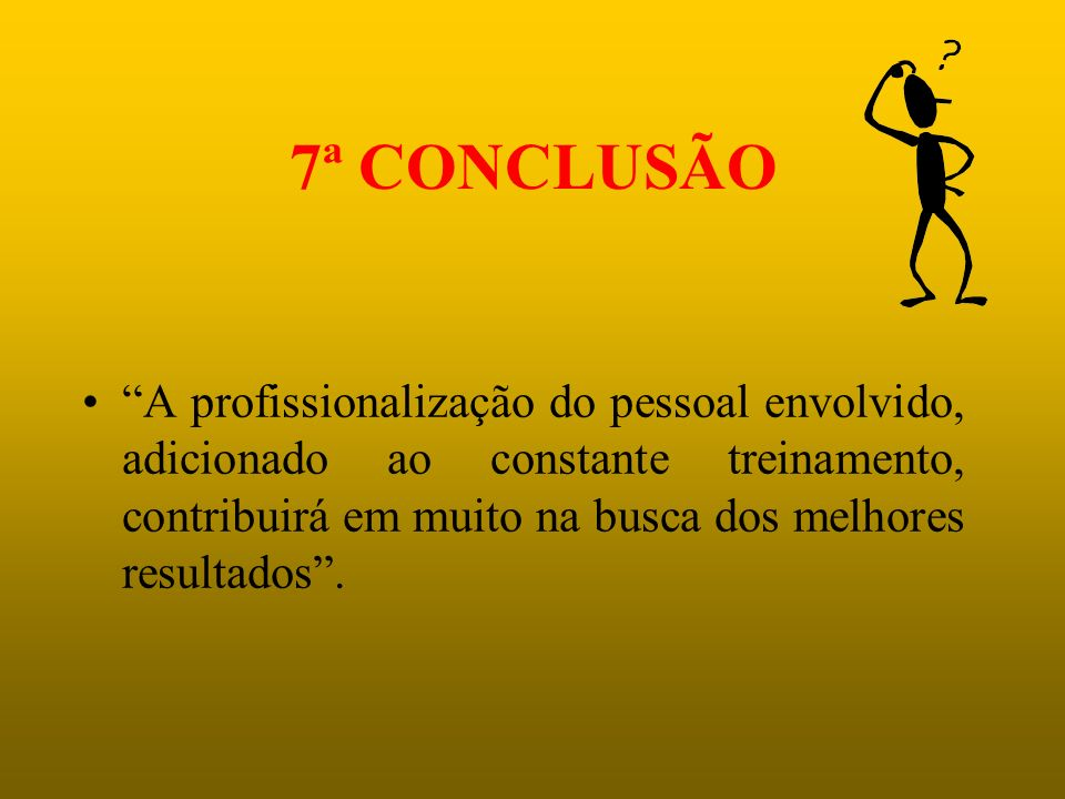 7ª CONCLUSÃO A profissionalização do pessoal envolvido, adicionado ao constante treinamento, contribuirá em muito na busca dos melhores resultados .