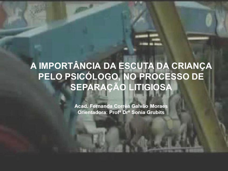 A IMPORTÂNCIA DA ESCUTA DA CRIANÇA PELO PSICÓLOGO, NO PROCESSO DE SEPARAÇÃO LITIGIOSA Acad. Fernanda Corrêa Galvão Moraes Orientadora: Profª Drª Sonia Grubits