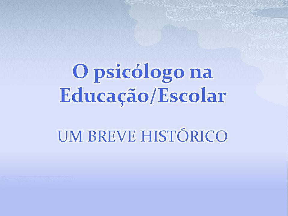 O psicólogo na Educação/Escolar UM BREVE HISTÓRICO