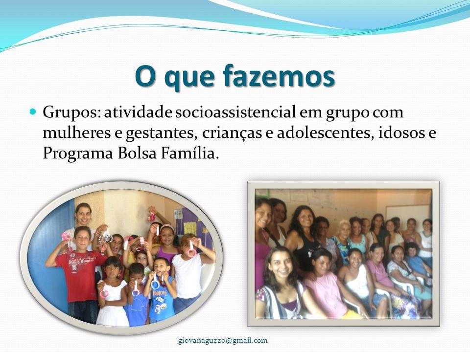O que fazemos Grupos: atividade socioassistencial em grupo com mulheres e gestantes, crianças e adolescentes, idosos e Programa Bolsa Família.