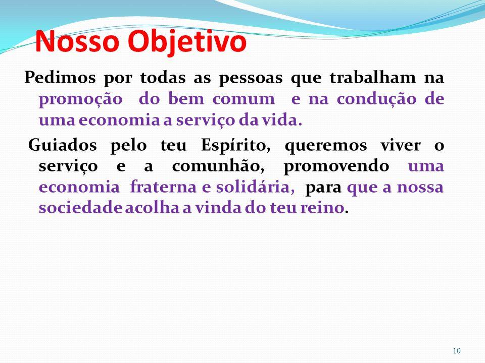Nosso Objetivo Pedimos por todas as pessoas que trabalham na promoção do bem comum e na condução de uma economia a serviço da vida.