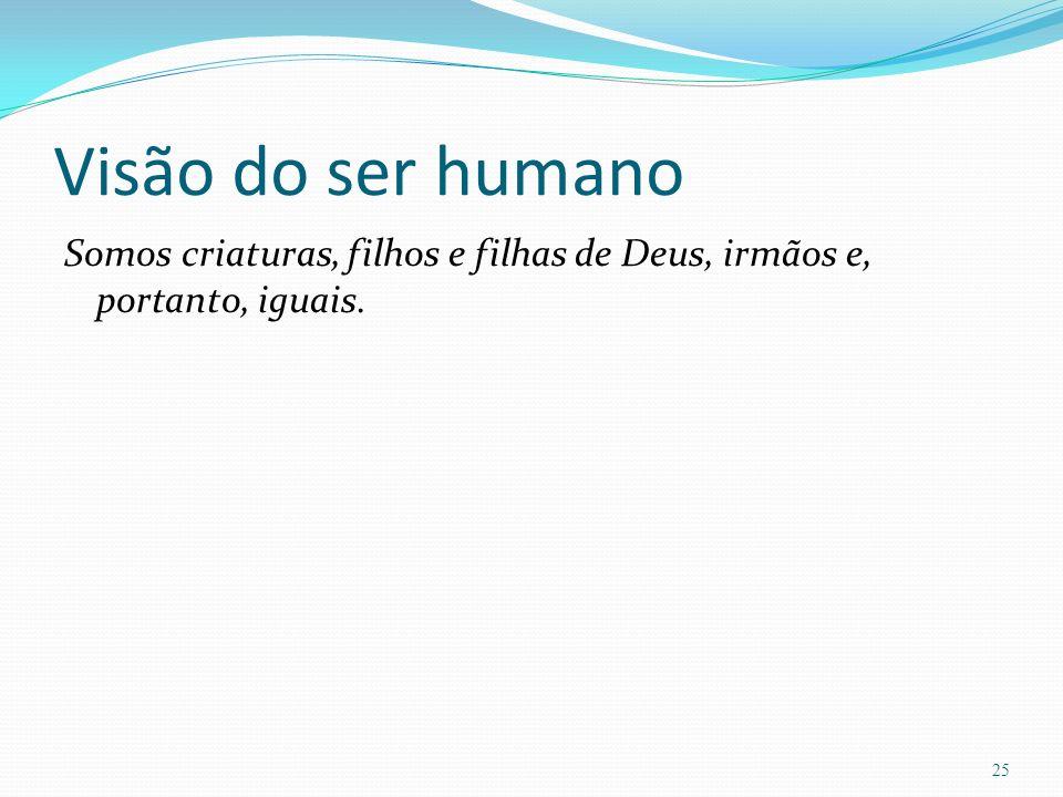 Visão do ser humano Somos criaturas, filhos e filhas de Deus, irmãos e, portanto, iguais.