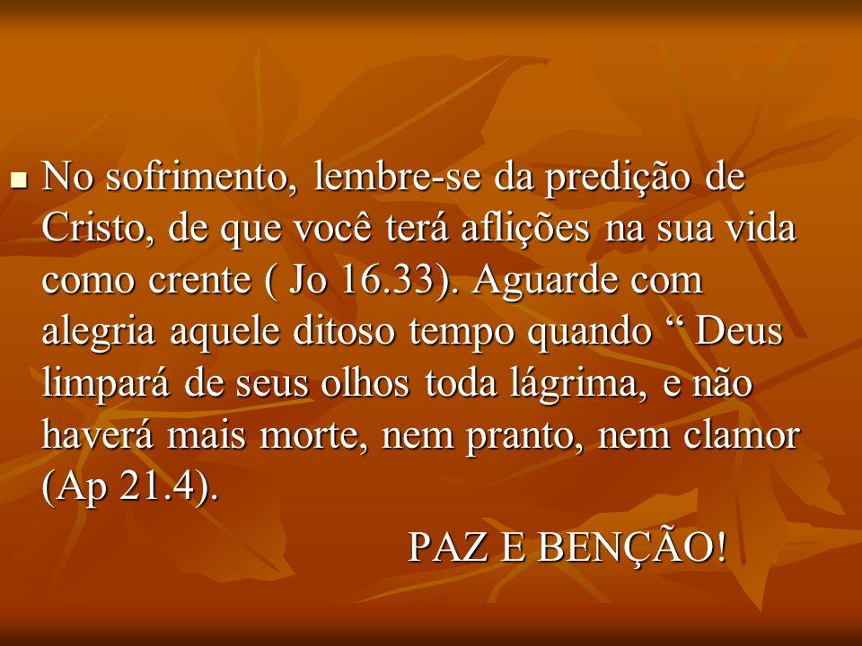 No sofrimento, lembre-se da predição de Cristo, de que você terá aflições na sua vida como crente ( Jo 16.33). Aguarde com alegria aquele ditoso tempo quando Deus limpará de seus olhos toda lágrima, e não haverá mais morte, nem pranto, nem clamor (Ap 21.4).