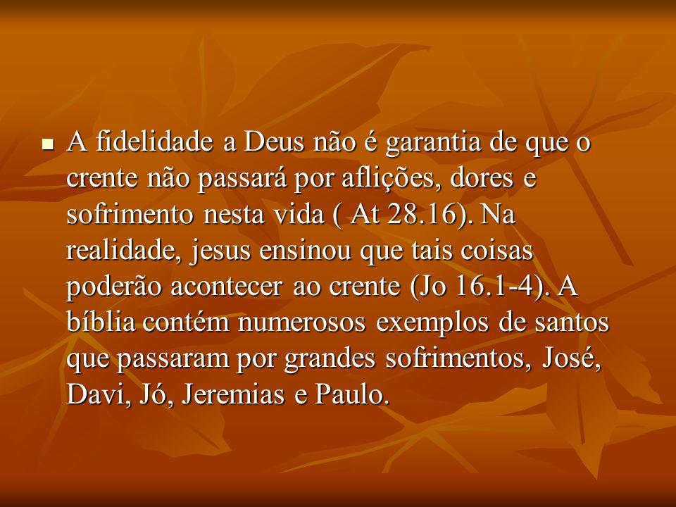 A fidelidade a Deus não é garantia de que o crente não passará por aflições, dores e sofrimento nesta vida ( At 28.16).