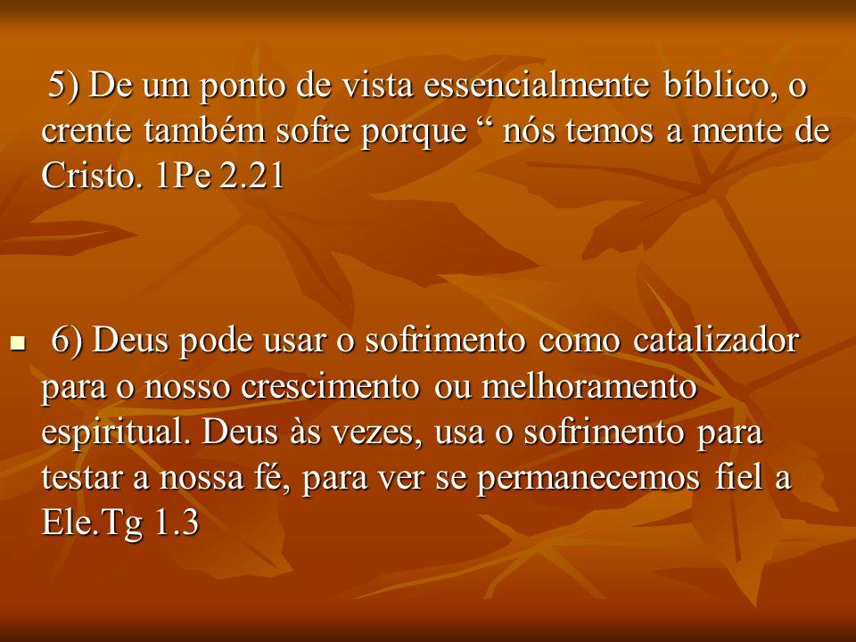 5) De um ponto de vista essencialmente bíblico, o crente também sofre porque nós temos a mente de Cristo. 1Pe 2.21