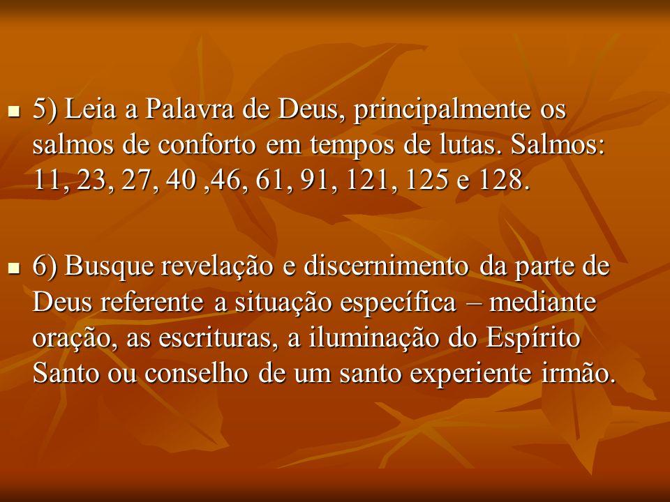 5) Leia a Palavra de Deus, principalmente os salmos de conforto em tempos de lutas. Salmos: 11, 23, 27, 40 ,46, 61, 91, 121, 125 e 128.