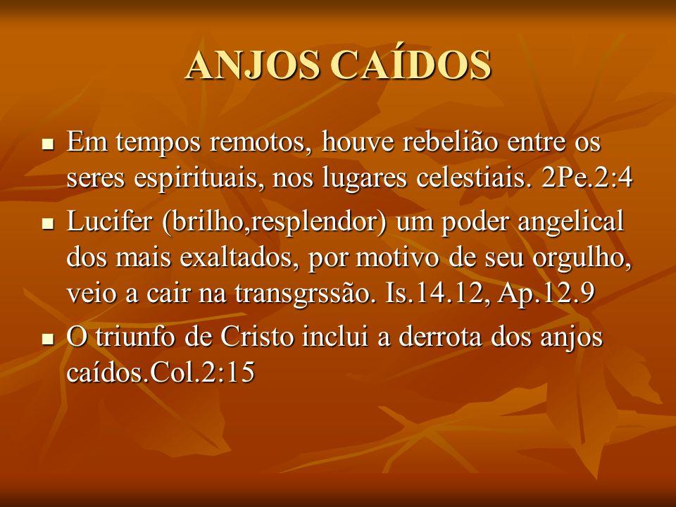 ANJOS CAÍDOS Em tempos remotos, houve rebelião entre os seres espirituais, nos lugares celestiais. 2Pe.2:4.