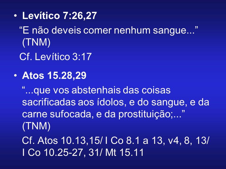 Levítico 7:26,27 E não deveis comer nenhum sangue... (TNM) Cf. Levítico 3:17. Atos 15.28,29.