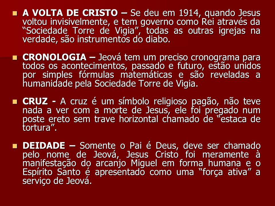 A VOLTA DE CRISTO – Se deu em 1914, quando Jesus voltou invisivelmente, e tem governo como Rei através da Sociedade Torre de Vigia , todas as outras igrejas na verdade, são instrumentos do diabo.