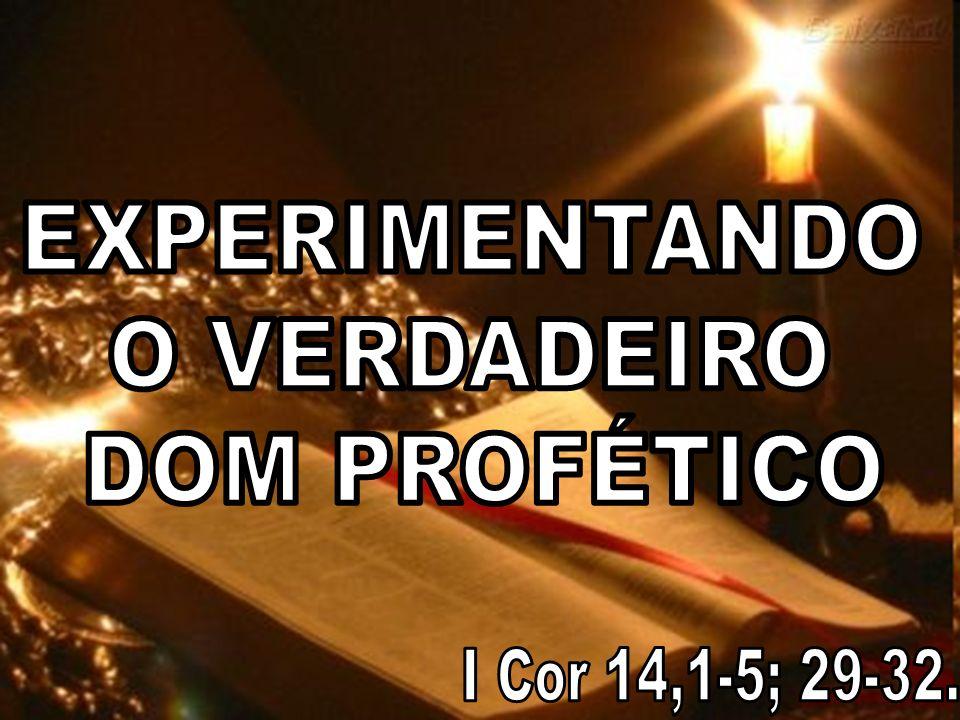 EXPERIMENTANDO O VERDADEIRO DOM PROFÉTICO I Cor 14,1-5; 29-32.