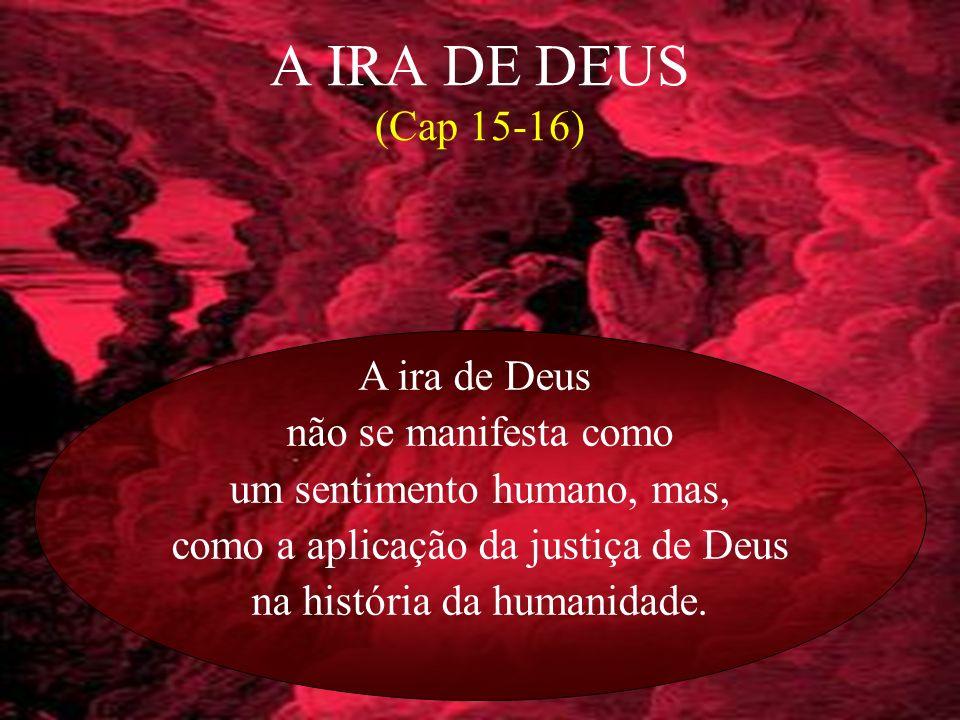 A IRA DE DEUS (Cap 15-16) A ira de Deus não se manifesta como