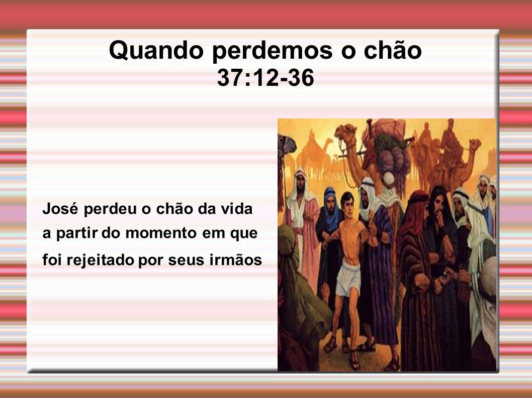Quando perdemos o chão 37:12-36 José perdeu o chão da vida