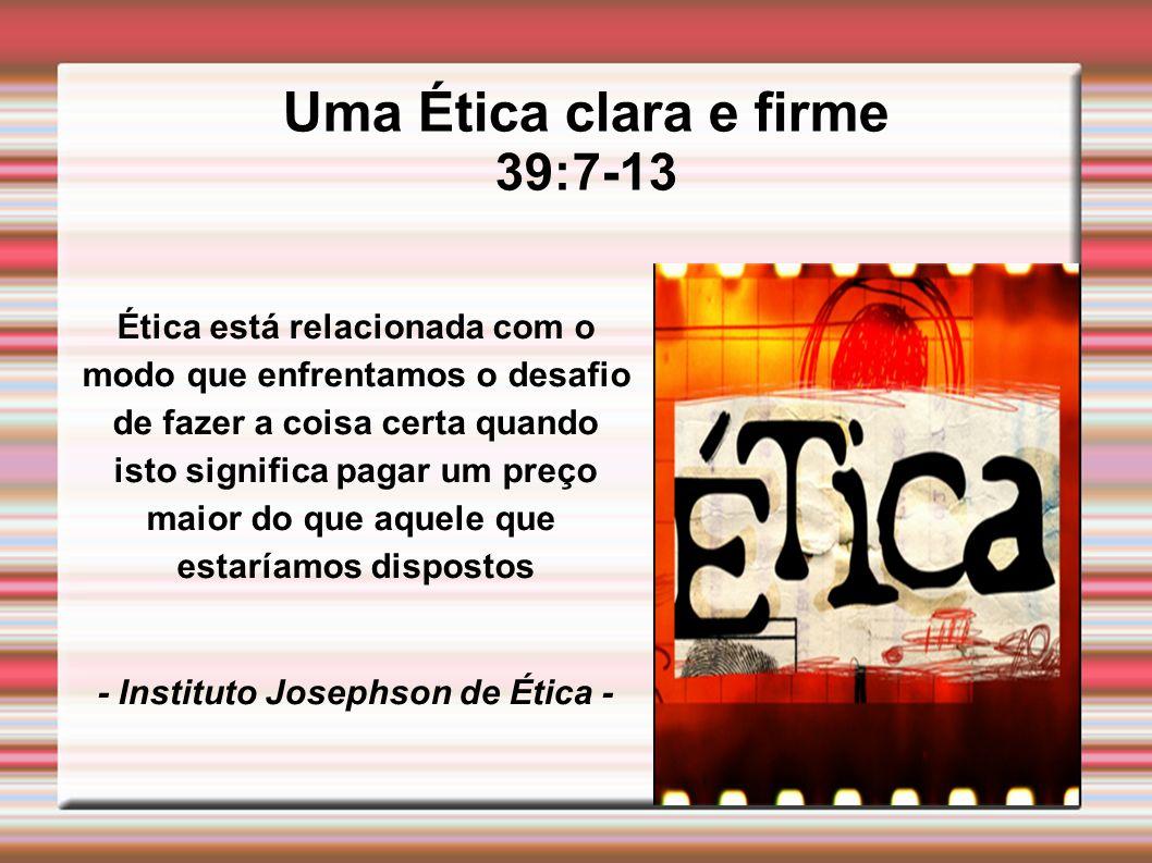 Uma Ética clara e firme 39:7-13 Ética está relacionada com o