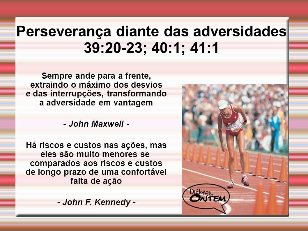 Perseverança diante das adversidades 39:20-23; 40:1; 41:1
