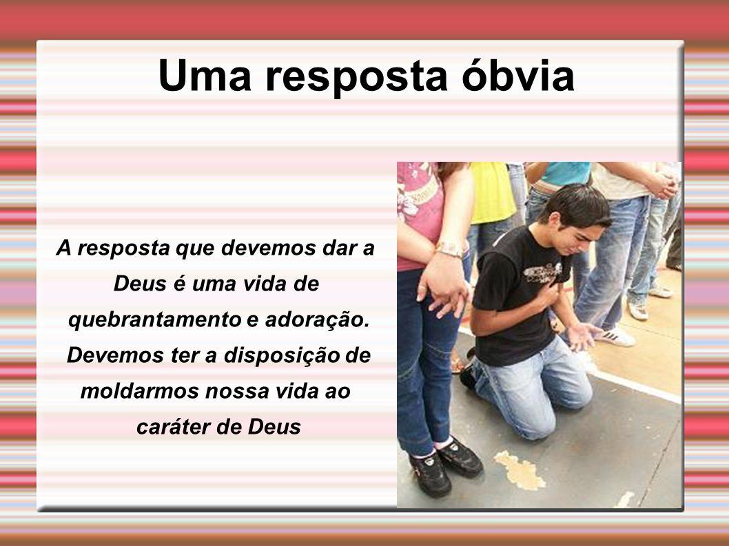 Uma resposta óbvia A resposta que devemos dar a Deus é uma vida de