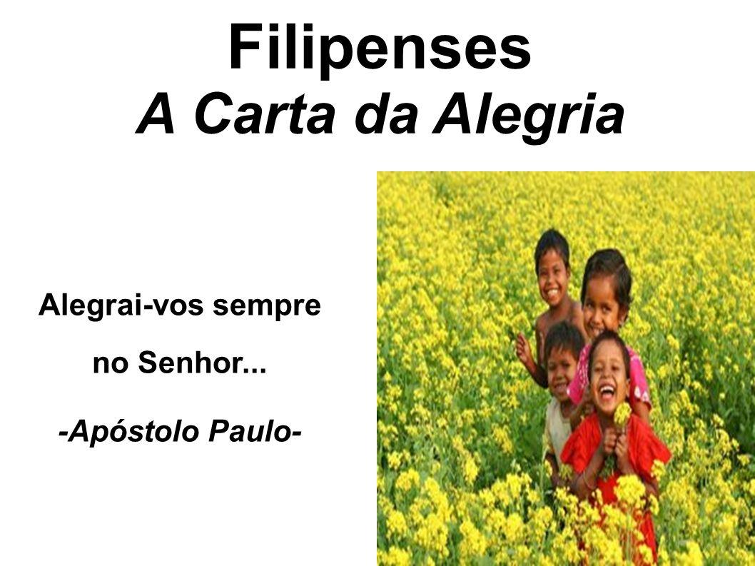 Filipenses A Carta da Alegria Alegrai-vos sempre no Senhor...