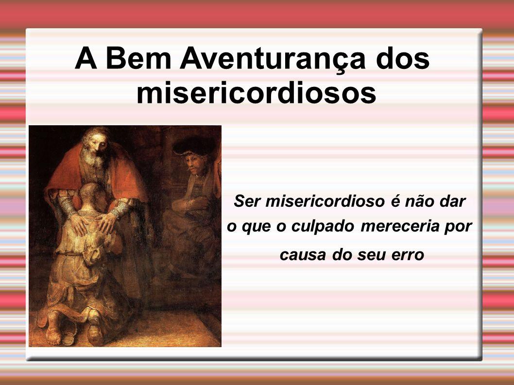 Ser misericordioso é não dar o que o culpado mereceria por