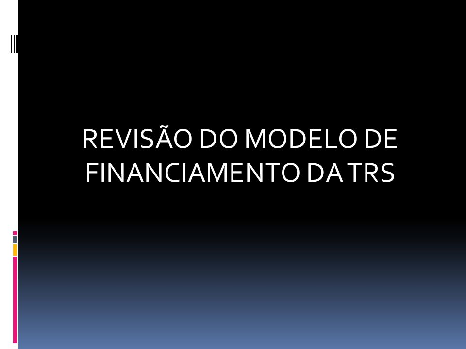 REVISÃO DO MODELO DE FINANCIAMENTO DA TRS