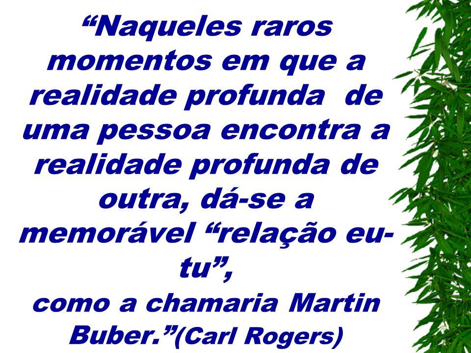 Naqueles raros momentos em que a realidade profunda de uma pessoa encontra a realidade profunda de outra, dá-se a memorável relação eu-tu , como a chamaria Martin Buber. (Carl Rogers)