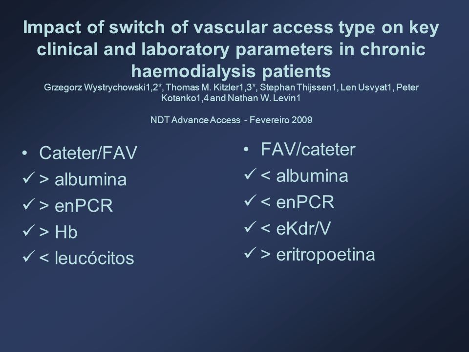 Impact of switch of vascular access type on key clinical and laboratory parameters in chronic haemodialysis patients Grzegorz Wystrychowski1,2*, Thomas M. Kitzler1,3*, Stephan Thijssen1, Len Usvyat1, Peter Kotanko1,4 and Nathan W. Levin1 NDT Advance Access - Fevereiro 2009